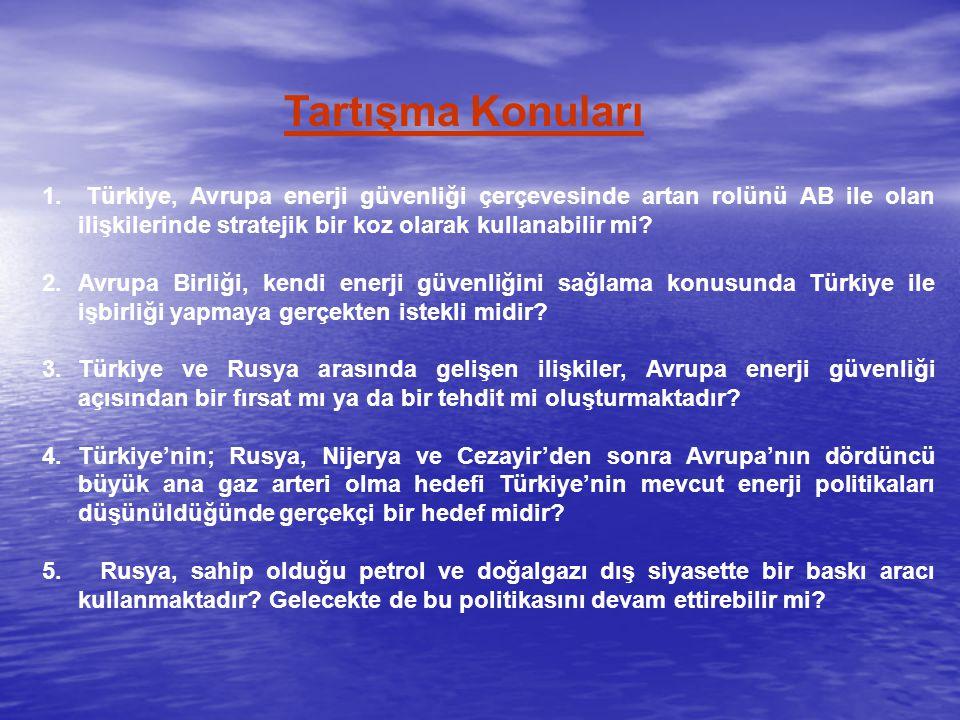 Tartışma Konuları 1. Türkiye, Avrupa enerji güvenliği çerçevesinde artan rolünü AB ile olan ilişkilerinde stratejik bir koz olarak kullanabilir mi? 2.