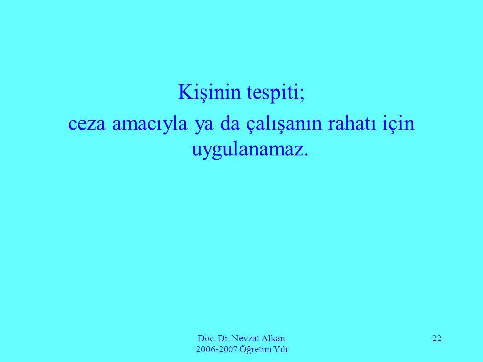 Doç. Dr. Nevzat Alkan 2006-2007 Öğretim Yılı 22 Kişinin tespiti; ceza amacıyla ya da çalışanın rahatı için uygulanamaz.