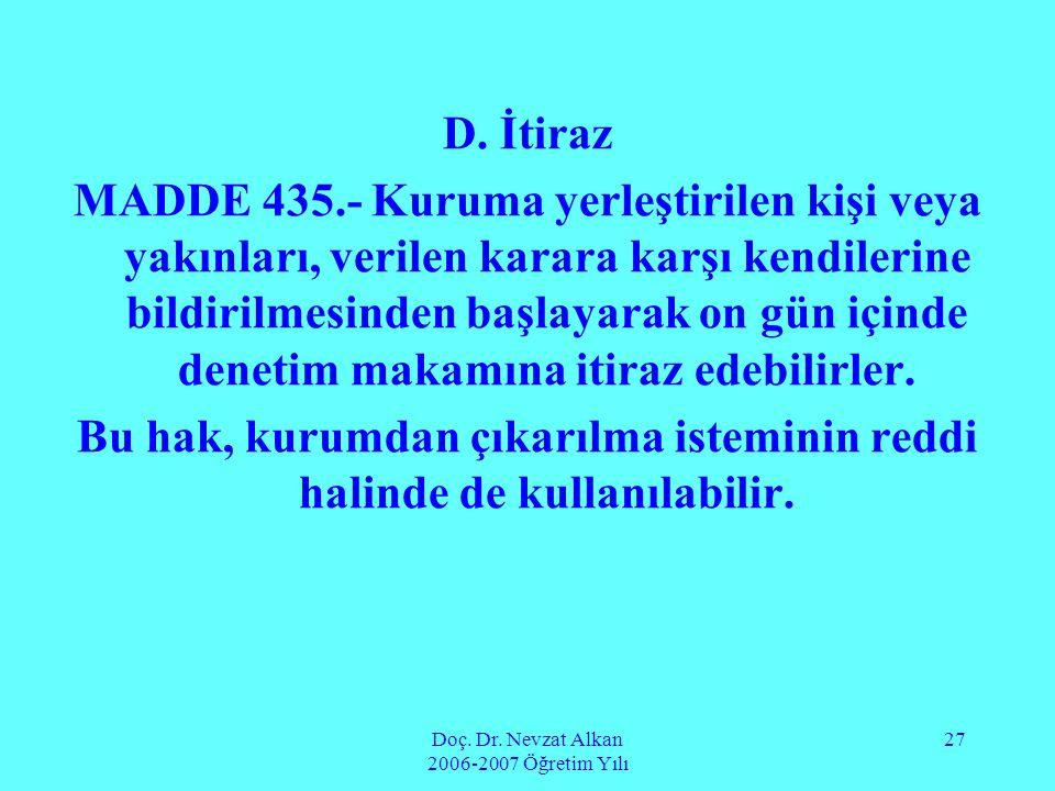Doç. Dr. Nevzat Alkan 2006-2007 Öğretim Yılı 27 D. İtiraz MADDE 435.- Kuruma yerleştirilen kişi veya yakınları, verilen karara karşı kendilerine bildi