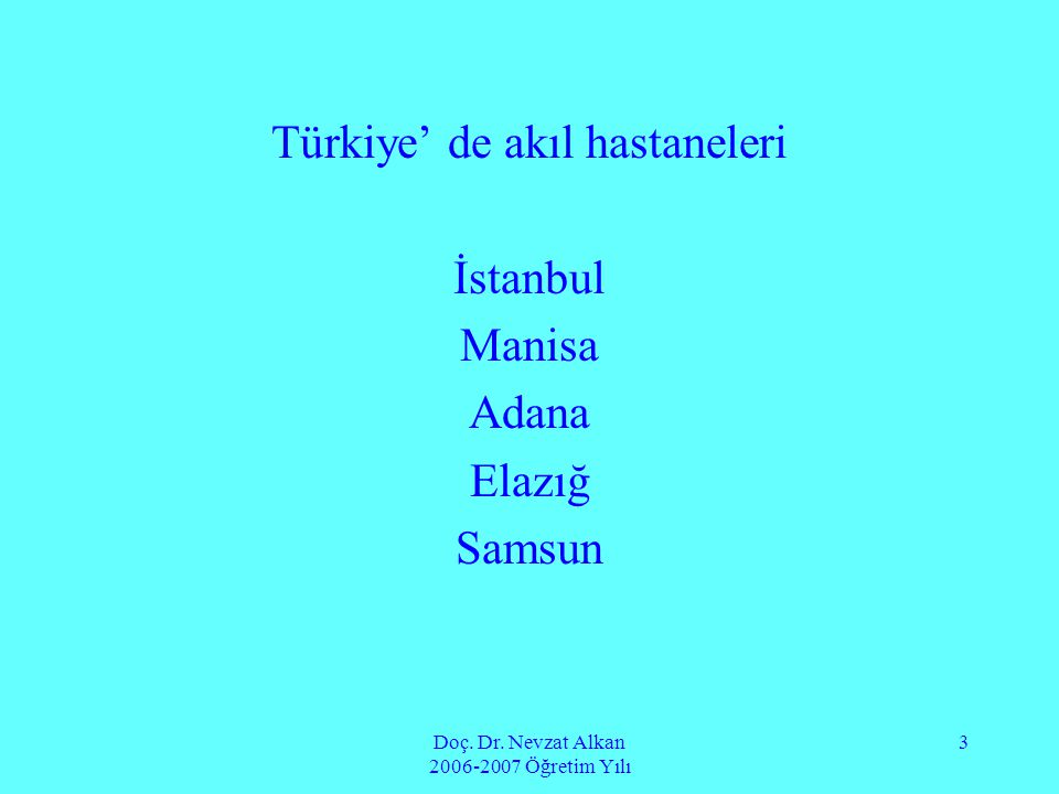 Doç. Dr. Nevzat Alkan 2006-2007 Öğretim Yılı 3 Türkiye' de akıl hastaneleri İstanbul Manisa Adana Elazığ Samsun