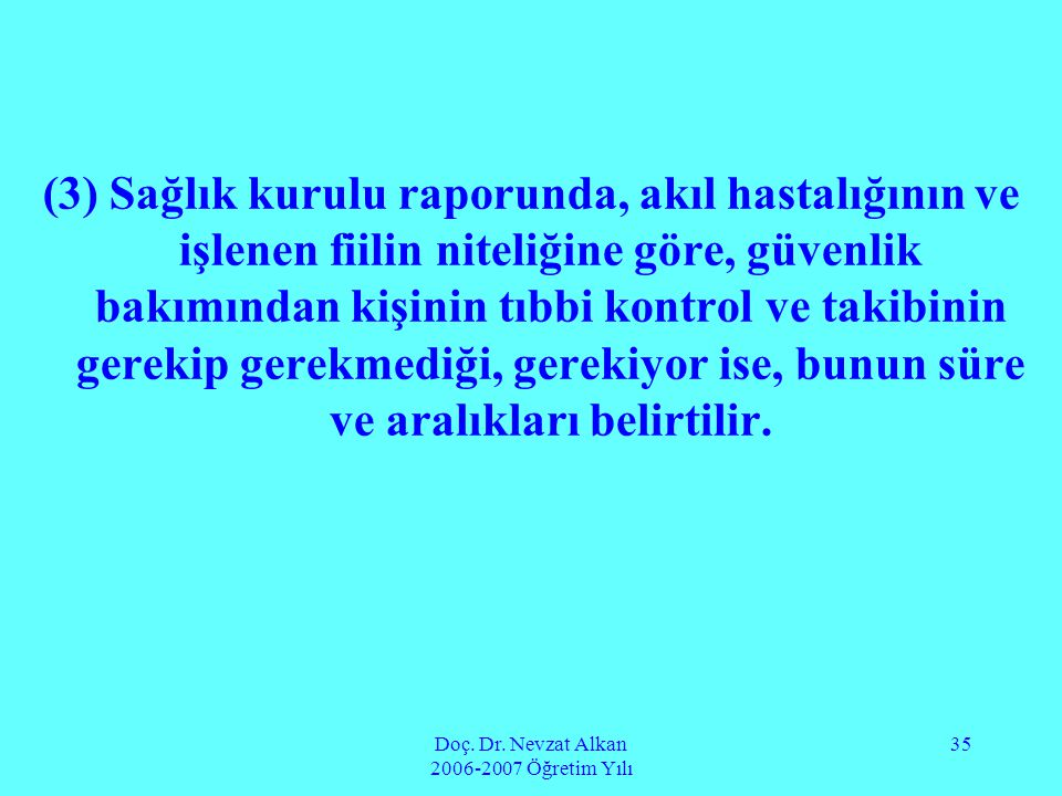 Doç. Dr. Nevzat Alkan 2006-2007 Öğretim Yılı 35 (3) Sağlık kurulu raporunda, akıl hastalığının ve işlenen fiilin niteliğine göre, güvenlik bakımından