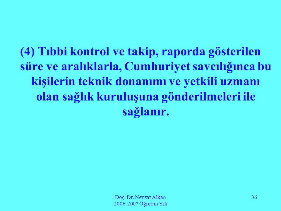 Doç. Dr. Nevzat Alkan 2006-2007 Öğretim Yılı 36 (4) Tıbbi kontrol ve takip, raporda gösterilen süre ve aralıklarla, Cumhuriyet savcılığınca bu kişiler