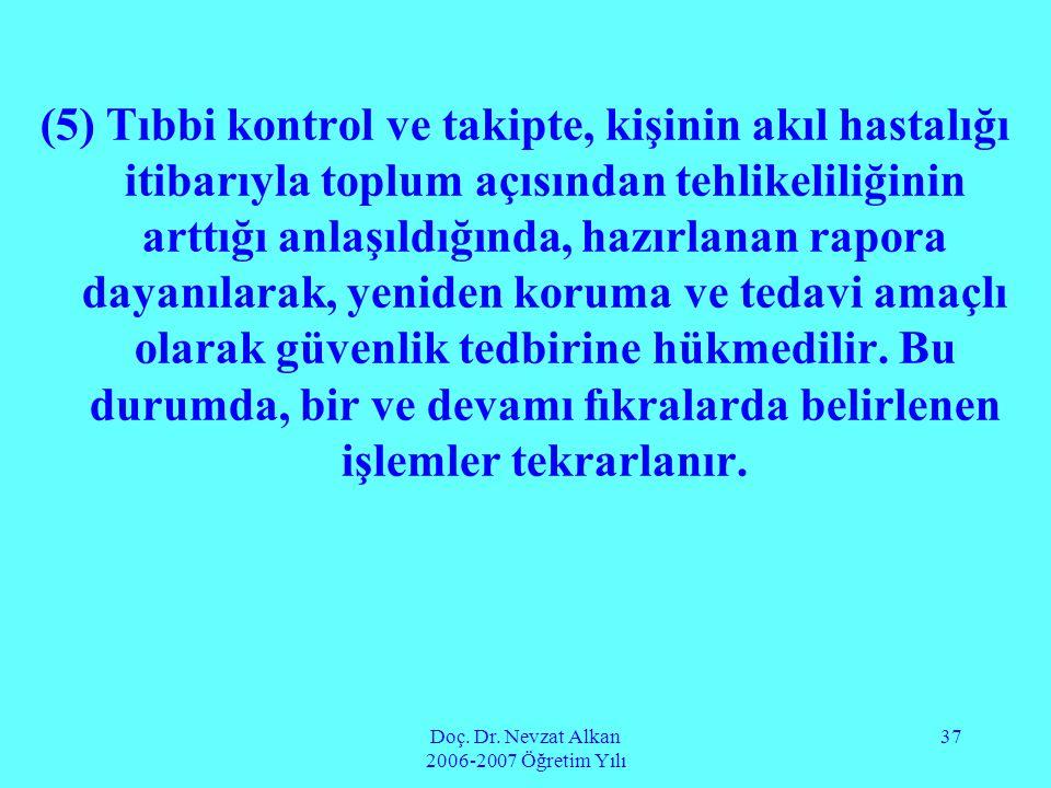 Doç. Dr. Nevzat Alkan 2006-2007 Öğretim Yılı 37 (5) Tıbbi kontrol ve takipte, kişinin akıl hastalığı itibarıyla toplum açısından tehlikeliliğinin artt