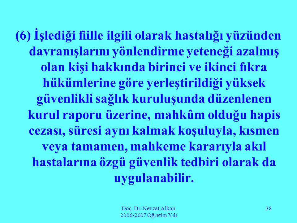 Doç. Dr. Nevzat Alkan 2006-2007 Öğretim Yılı 38 (6) İşlediği fiille ilgili olarak hastalığı yüzünden davranışlarını yönlendirme yeteneği azalmış olan
