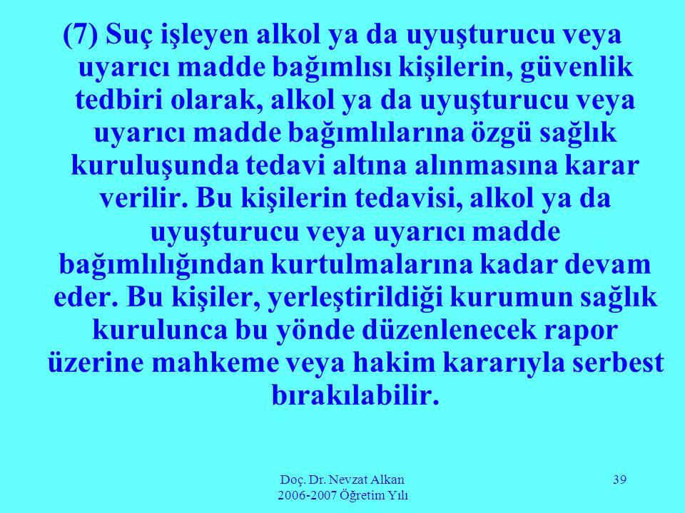 Doç. Dr. Nevzat Alkan 2006-2007 Öğretim Yılı 39 (7) Suç işleyen alkol ya da uyuşturucu veya uyarıcı madde bağımlısı kişilerin, güvenlik tedbiri olarak