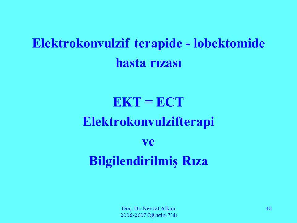 Doç. Dr. Nevzat Alkan 2006-2007 Öğretim Yılı 46 Elektrokonvulzif terapide - lobektomide hasta rızası EKT = ECT Elektrokonvulzifterapi ve Bilgilendiril