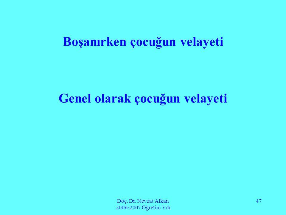 Doç. Dr. Nevzat Alkan 2006-2007 Öğretim Yılı 47 Boşanırken çocuğun velayeti Genel olarak çocuğun velayeti