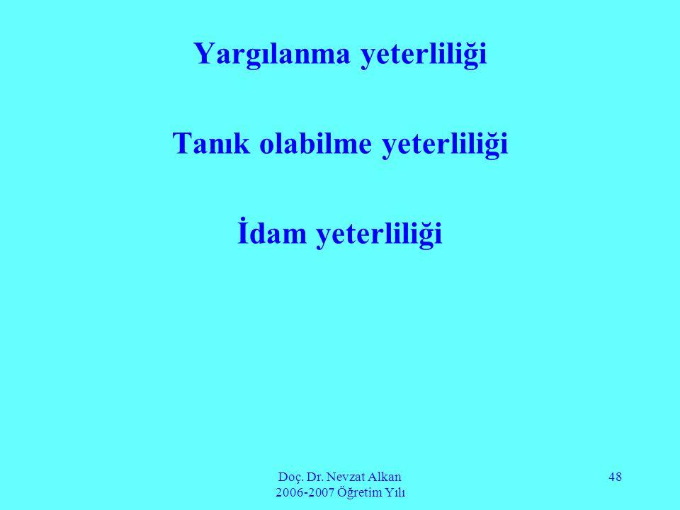 Doç. Dr. Nevzat Alkan 2006-2007 Öğretim Yılı 48 Yargılanma yeterliliği Tanık olabilme yeterliliği İdam yeterliliği
