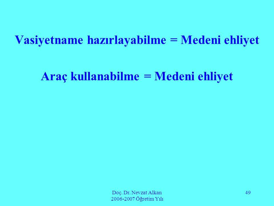 Doç. Dr. Nevzat Alkan 2006-2007 Öğretim Yılı 49 Vasiyetname hazırlayabilme = Medeni ehliyet Araç kullanabilme = Medeni ehliyet