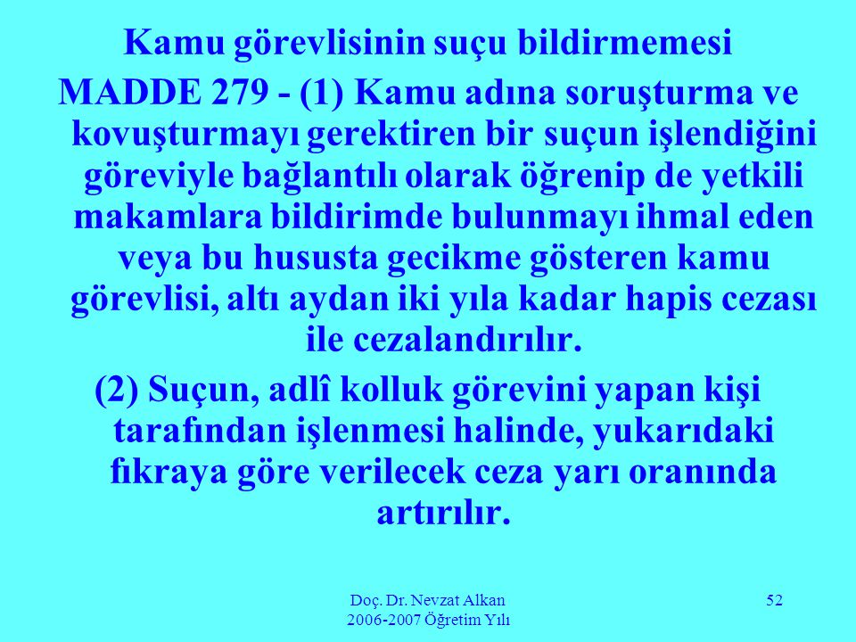 Doç. Dr. Nevzat Alkan 2006-2007 Öğretim Yılı 52 Kamu görevlisinin suçu bildirmemesi MADDE 279 - (1) Kamu adına soruşturma ve kovuşturmayı gerektiren b