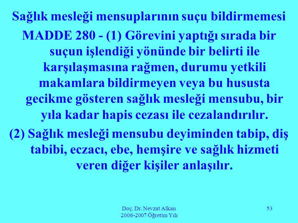 Doç. Dr. Nevzat Alkan 2006-2007 Öğretim Yılı 53 Sağlık mesleği mensuplarının suçu bildirmemesi MADDE 280 - (1) Görevini yaptığı sırada bir suçun işlen