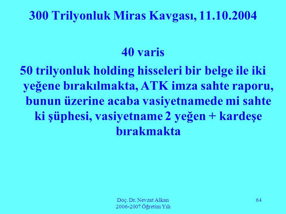 Doç. Dr. Nevzat Alkan 2006-2007 Öğretim Yılı 64 300 Trilyonluk Miras Kavgası, 11.10.2004 40 varis 50 trilyonluk holding hisseleri bir belge ile iki ye