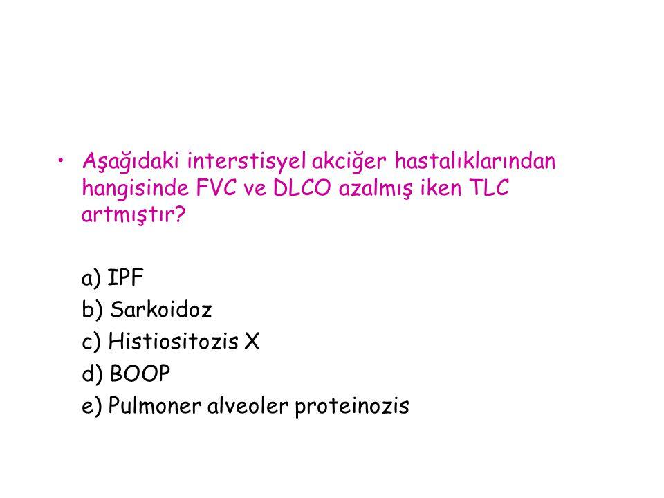 Aşağıdaki interstisyel akciğer hastalıklarından hangisinde FVC ve DLCO azalmış iken TLC artmıştır? a) IPF b) Sarkoidoz c) Histiositozis X d) BOOP e) P