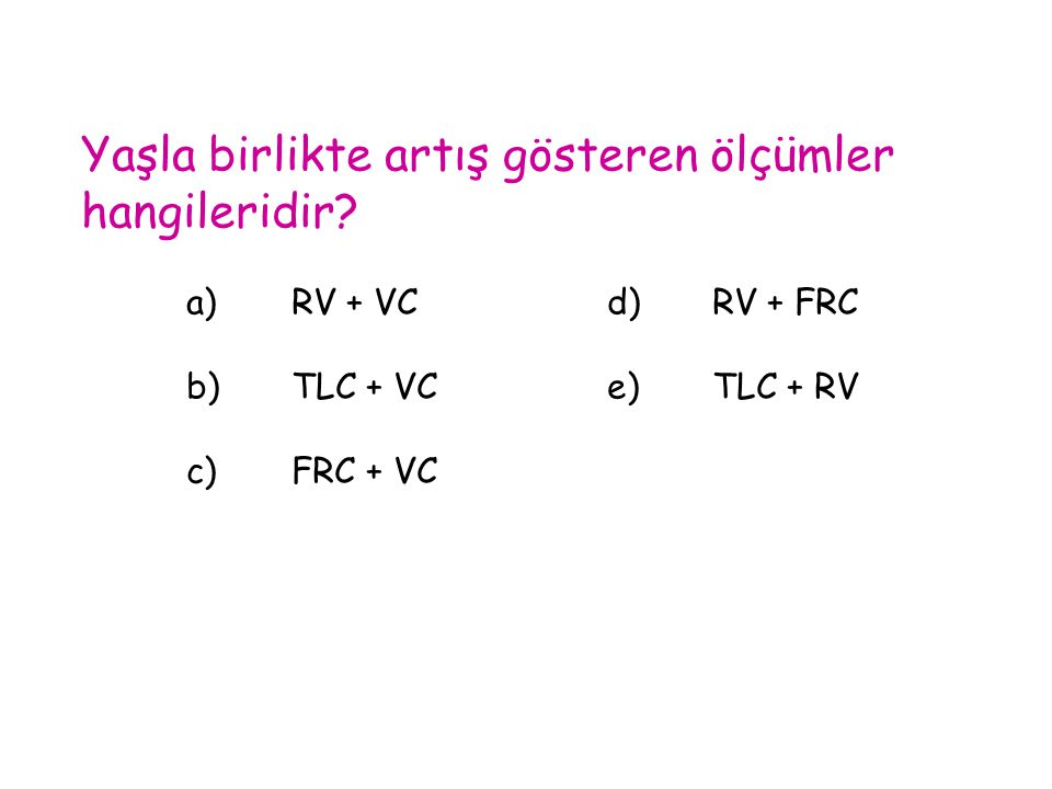 Yaşla birlikte artış gösteren ölçümler hangileridir? a)RV + VCd)RV + FRC b)TLC + VCe)TLC + RV c)FRC + VC