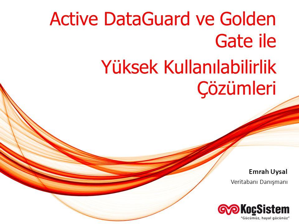 Active DataGuard ve Golden Gate ile Yüksek Kullanılabilirlik Çözümleri Veritabanı Danışmanı Emrah Uysal
