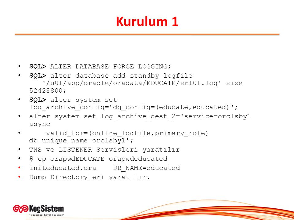 Kurulum 1 SQL> ALTER DATABASE FORCE LOGGING; SQL> alter database add standby logfile /u01/app/oracle/oradata/EDUCATE/srl01.log size 52428800; SQL> alter system set log_archive_config= dg_config=(educate,educated) ; alter system set log_archive_dest_2= service=orclsby1 async valid_for=(online_logfile,primary_role) db_unique_name=orclsby1 ; TNS ve LİSTENER Servisleri yaratılır $ cp orapwdEDUCATE orapwdeducated initeducated.ora DB_NAME=educated Dump Directoryleri yaratılır.