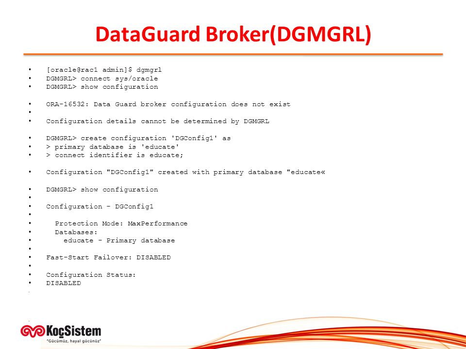 DataGuard Broker(DGMGRL) [oracle@rac1 admin]$ dgmgrl DGMGRL> connect sys/oracle DGMGRL> show configuration ORA-16532: Data Guard broker configuration does not exist Configuration details cannot be determined by DGMGRL DGMGRL> create configuration DGConfig1 as > primary database is educate > connect identifier is educate; Configuration DGConfig1 created with primary database educate« DGMGRL> show configuration Configuration - DGConfig1 Protection Mode: MaxPerformance Databases: educate - Primary database Fast-Start Failover: DISABLED Configuration Status: DISABLED