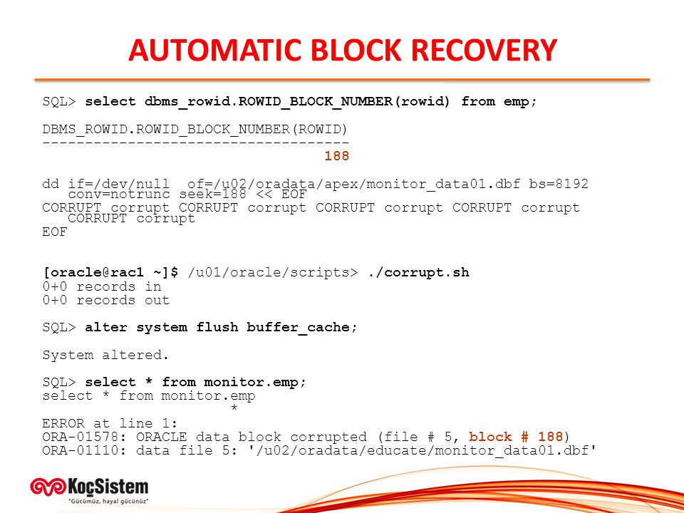 AUTOMATIC BLOCK RECOVERY SQL> select dbms_rowid.ROWID_BLOCK_NUMBER(rowid) from emp; DBMS_ROWID.ROWID_BLOCK_NUMBER(ROWID) ------------------------------------ 188 dd if=/dev/null of=/u02/oradata/apex/monitor_data01.dbf bs=8192 conv=notrunc seek=188 << EOF CORRUPT corrupt CORRUPT corrupt CORRUPT corrupt CORRUPT corrupt CORRUPT corrupt EOF [oracle@rac1 ~]$ /u01/oracle/scripts>./corrupt.sh 0+0 records in 0+0 records out SQL> alter system flush buffer_cache; System altered.