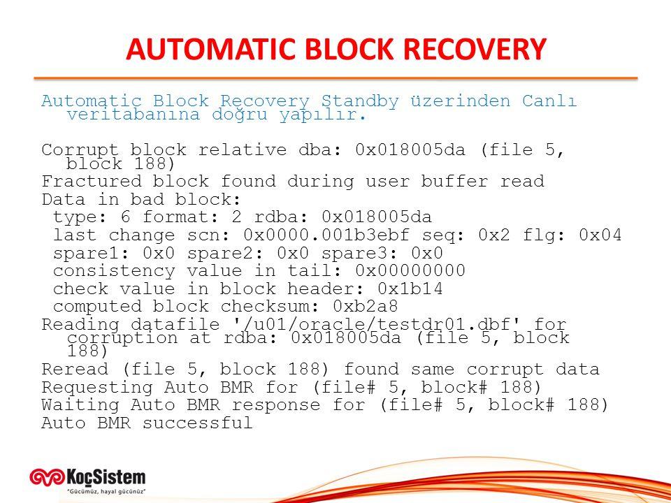 AUTOMATIC BLOCK RECOVERY Automatic Block Recovery Standby üzerinden Canlı veritabanına doğru yapılır. Corrupt block relative dba: 0x018005da (file 5,