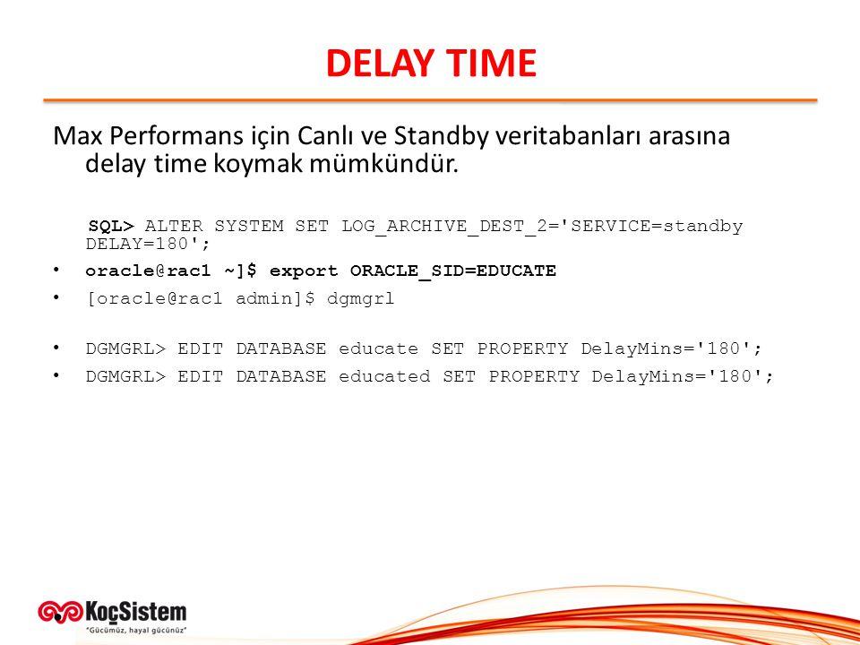 DELAY TIME Max Performans için Canlı ve Standby veritabanları arasına delay time koymak mümkündür. SQL> ALTER SYSTEM SET LOG_ARCHIVE_DEST_2='SERVICE=s