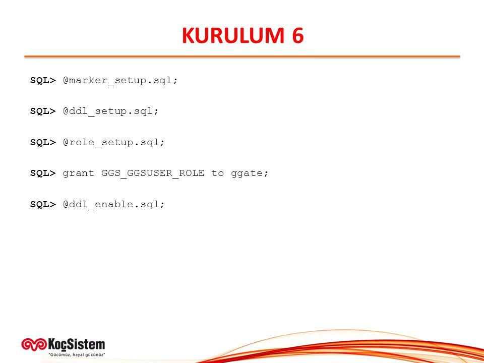 KURULUM 6 SQL> @marker_setup.sql; SQL> @ddl_setup.sql; SQL> @role_setup.sql; SQL> grant GGS_GGSUSER_ROLE to ggate; SQL> @ddl_enable.sql;