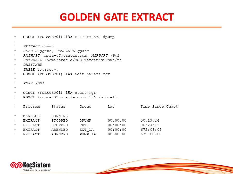 GOLDEN GATE EXTRACT GGSCI (FOBSTST01) 13> EDIT PARAMS dpump EXTRACT dpump USERID ggate, PASSWORD ggate RMTHOST vmora-02.oracle.com, MGRPORT 7901 RMTTRAIL /home/oracle/OGG_Target/dirdat/rt PASSTHRU TABLE source.*; GGSCI (FOBSTST01) 14> edit params mgr PORT 7901 GGSCI (FOBSTST01) 15> start mgr GGSCI (vmora-02.oracle.com) 13> info all Program Status Group Lag Time Since Chkpt MANAGER RUNNING EXTRACT STOPPED DPUMP 00:00:00 00:19:24 EXTRACT STOPPED EXT1 00:00:00 00:24:12 EXTRACT ABENDED EXT_1A 00:00:00 672:08:09 EXTRACT ABENDED PUMP_1A 00:00:00 672:08:08