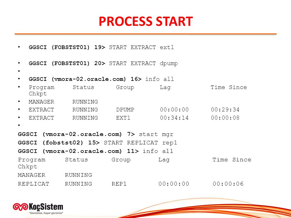 PROCESS START GGSCI (FOBSTST01) 19> START EXTRACT ext1 GGSCI (FOBSTST01) 20> START EXTRACT dpump GGSCI (vmora-02.oracle.com) 16> info all Program Status Group Lag Time Since Chkpt MANAGER RUNNING EXTRACT RUNNING DPUMP 00:00:00 00:29:34 EXTRACT RUNNING EXT1 00:34:14 00:00:08 GGSCI (vmora-02.oracle.com) 7> start mgr GGSCI (fobstst02) 15> START REPLICAT rep1 GGSCI (vmora-02.oracle.com) 11> info all Program Status Group Lag Time Since Chkpt MANAGER RUNNING REPLICAT RUNNING REP1 00:00:00 00:00:06
