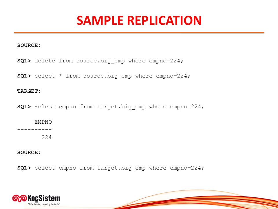 SAMPLE REPLICATION SOURCE: SQL> delete from source.big_emp where empno=224; SQL> select * from source.big_emp where empno=224; TARGET: SQL> select empno from target.big_emp where empno=224; EMPNO ---------- 224 SOURCE: SQL> select empno from target.big_emp where empno=224;