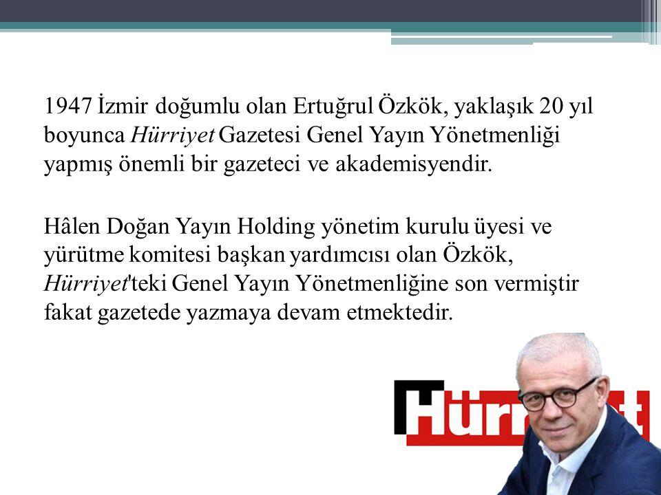 1947 İzmir doğumlu olan Ertuğrul Özkök, yaklaşık 20 yıl boyunca Hürriyet Gazetesi Genel Yayın Yönetmenliği yapmış önemli bir gazeteci ve akademisyendir.