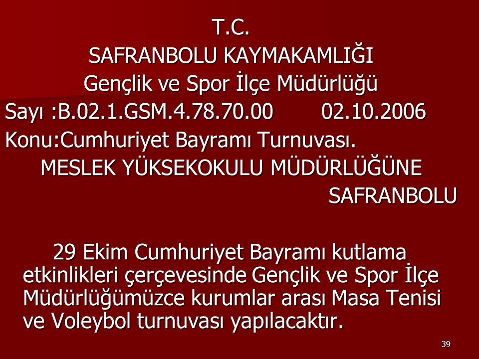 39 T.C. SAFRANBOLU KAYMAKAMLIĞI Gençlik ve Spor İlçe Müdürlüğü Sayı :B.02.1.GSM.4.78.70.00 02.10.2006 Konu:Cumhuriyet Bayramı Turnuvası. MESLEK YÜKSEK