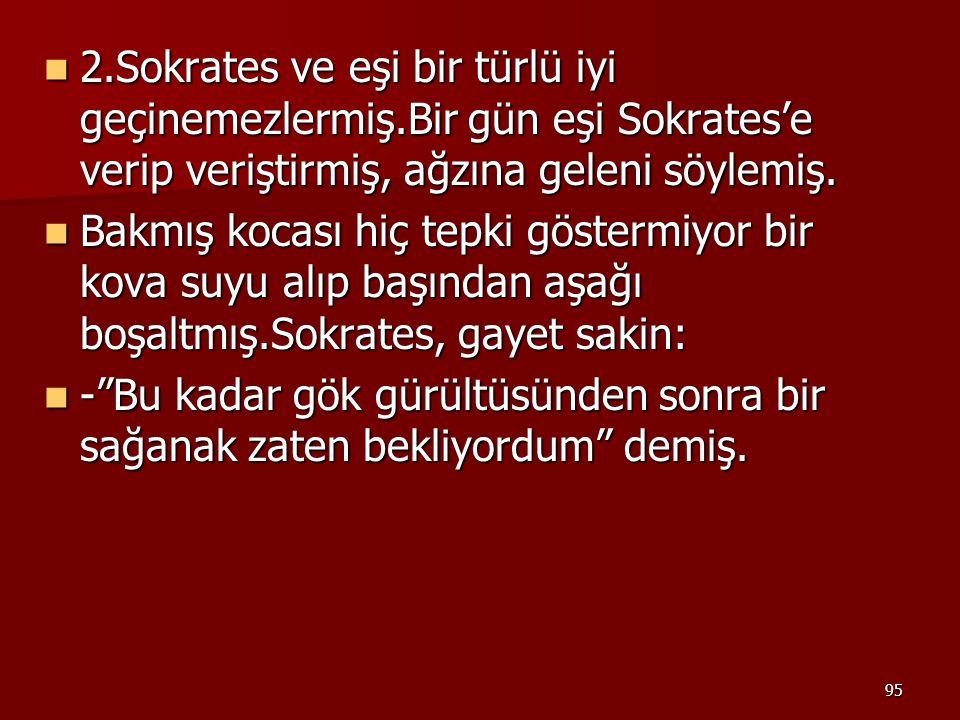 95 2.Sokrates ve eşi bir türlü iyi geçinemezlermiş.Bir gün eşi Sokrates'e verip veriştirmiş, ağzına geleni söylemiş. 2.Sokrates ve eşi bir türlü iyi g