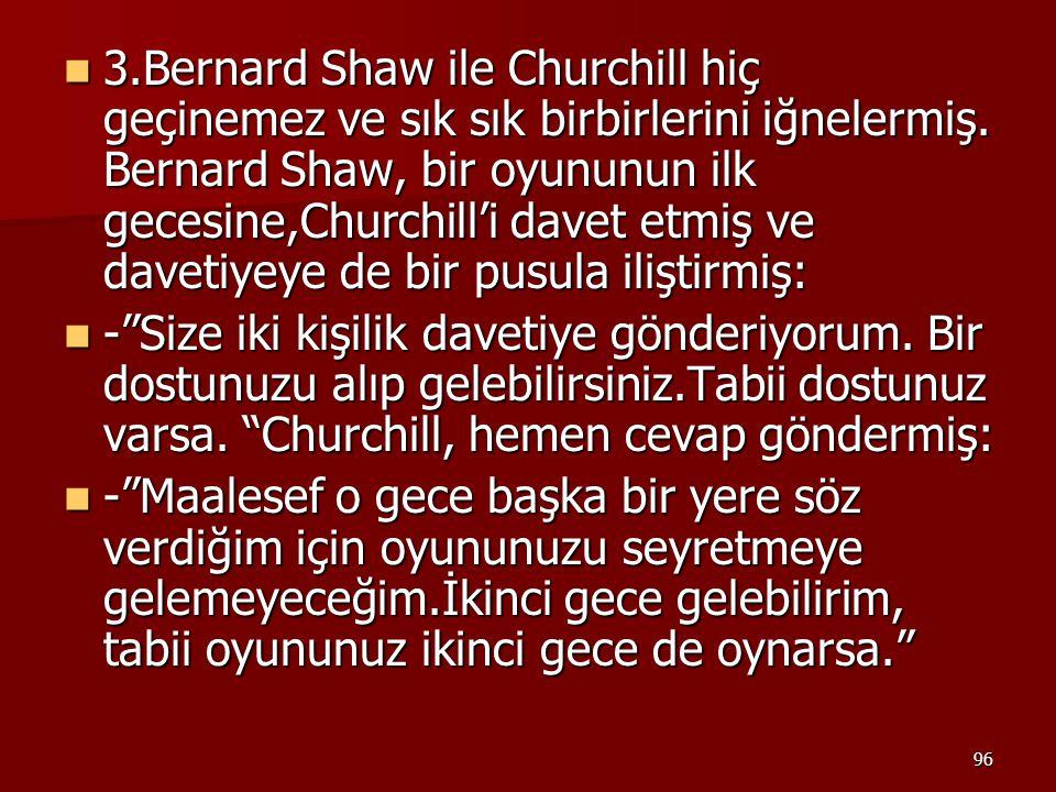 96 3.Bernard Shaw ile Churchill hiç geçinemez ve sık sık birbirlerini iğnelermiş. Bernard Shaw, bir oyununun ilk gecesine,Churchill'i davet etmiş ve d