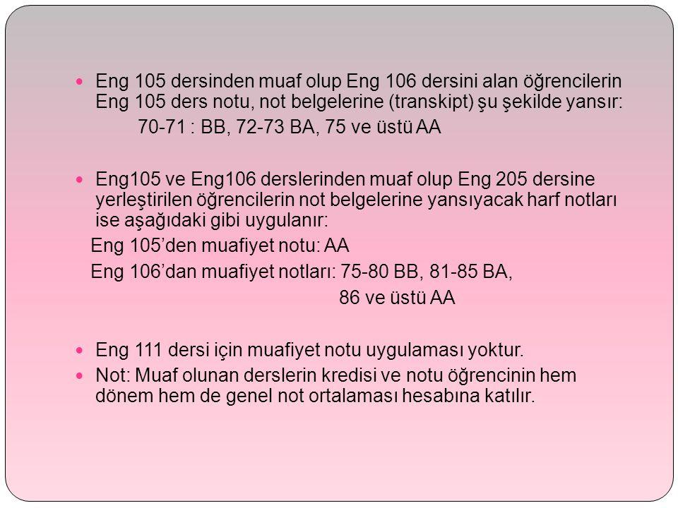 Eng 105 dersinden muaf olup Eng 106 dersini alan öğrencilerin Eng 105 ders notu, not belgelerine (transkipt) şu şekilde yansır: 70-71 : BB, 72-73 BA, 75 ve üstü AA Eng105 ve Eng106 derslerinden muaf olup Eng 205 dersine yerleştirilen öğrencilerin not belgelerine yansıyacak harf notları ise aşağıdaki gibi uygulanır: Eng 105'den muafiyet notu: AA Eng 106'dan muafiyet notları: 75-80 BB, 81-85 BA, 86 ve üstü AA Eng 111 dersi için muafiyet notu uygulaması yoktur.