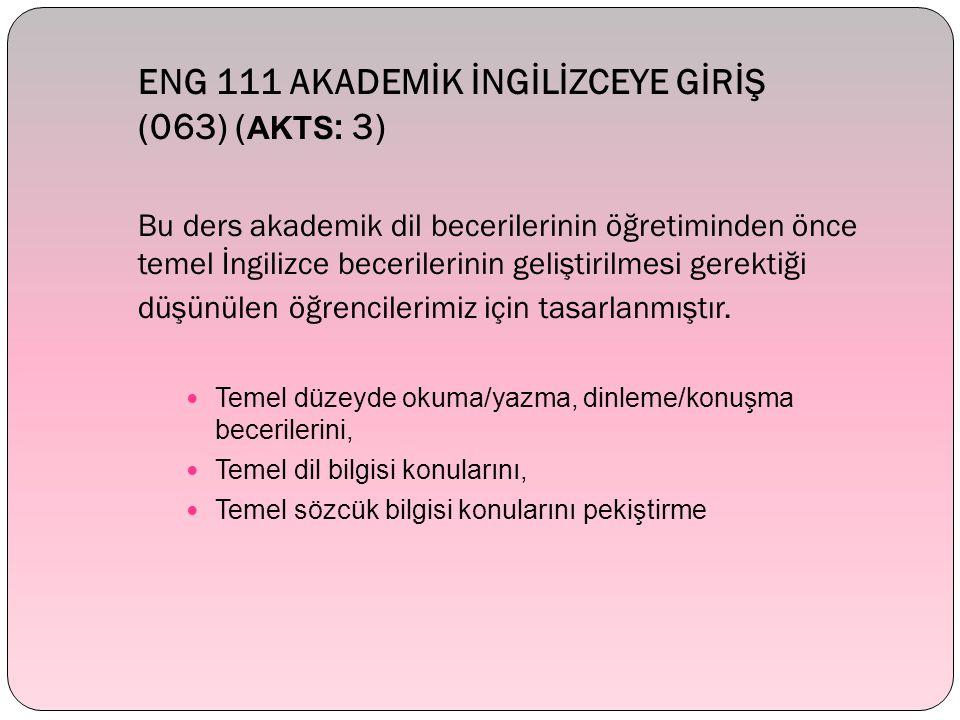 ENG 111 AKADEMİK İNGİLİZCEYE GİRİŞ (063) ( AKTS : 3) Bu ders akademik dil becerilerinin öğretiminden önce temel İngilizce becerilerinin geliştirilmesi gerektiği düşünülen öğrencilerimiz için tasarlanmıştır.