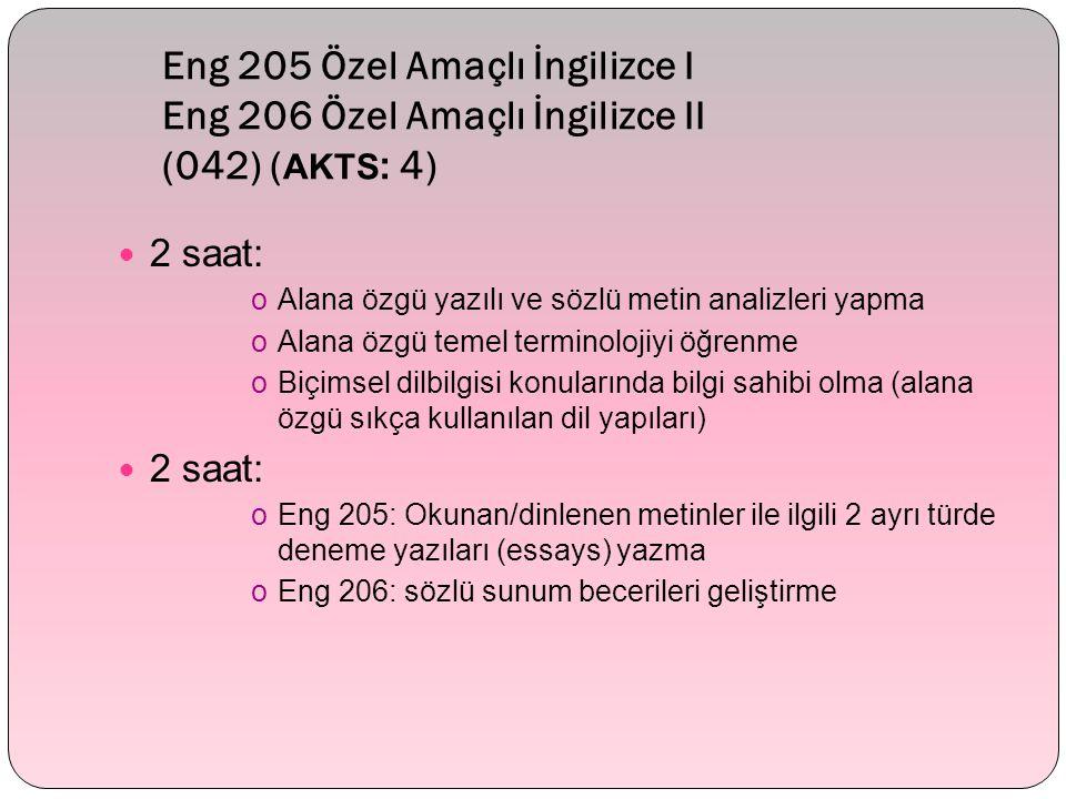 Eng 205 Özel Amaçlı İngilizce I Eng 206 Özel Amaçlı İngilizce II (042) ( AKTS : 4) 2 saat: oAlana özgü yazılı ve sözlü metin analizleri yapma oAlana özgü temel terminolojiyi öğrenme oBiçimsel dilbilgisi konularında bilgi sahibi olma (alana özgü sıkça kullanılan dil yapıları) 2 saat: oEng 205: Okunan/dinlenen metinler ile ilgili 2 ayrı türde deneme yazıları (essays) yazma oEng 206: sözlü sunum becerileri geliştirme