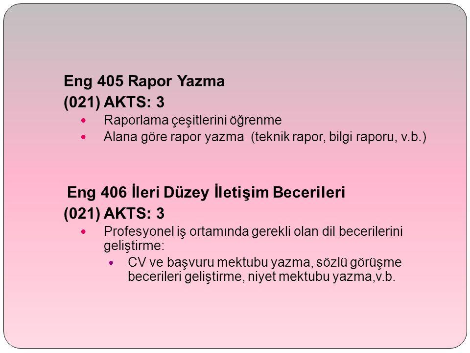 Eng 405 Rapor Yazma (021) AKTS: 3 Raporlama çeşitlerini öğrenme Alana göre rapor yazma (teknik rapor, bilgi raporu, v.b.) Eng 406 İleri Düzey İletişim Becerileri (021) AKTS: 3 Profesyonel iş ortamında gerekli olan dil becerilerini geliştirme: CV ve başvuru mektubu yazma, sözlü görüşme becerileri geliştirme, niyet mektubu yazma,v.b.