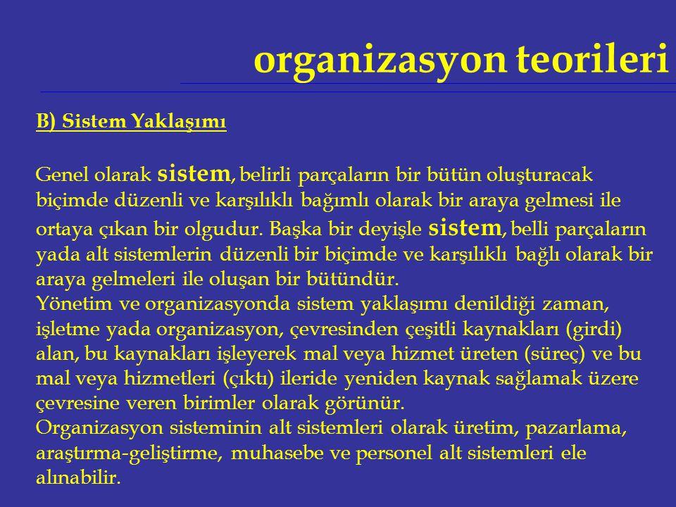 organizasyon teorileri B) Sistem Yaklaşımı Genel olarak sistem, belirli parçaların bir bütün oluşturacak biçimde düzenli ve karşılıklı bağımlı olarak