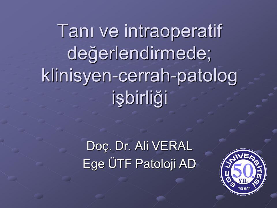 Tanı ve intraoperatif değerlendirmede; klinisyen-cerrah-patolog işbirliği Doç. Dr. Ali VERAL Ege ÜTF Patoloji AD