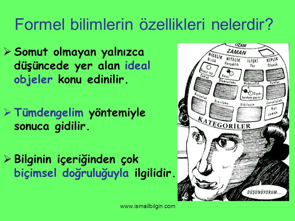 www.ismailbilgin.com Formel bilimlerin özellikleri nelerdir?  Somut olmayan yalnızca düşüncede yer alan ideal objeler konu edinilir.  Tümdengelim yö