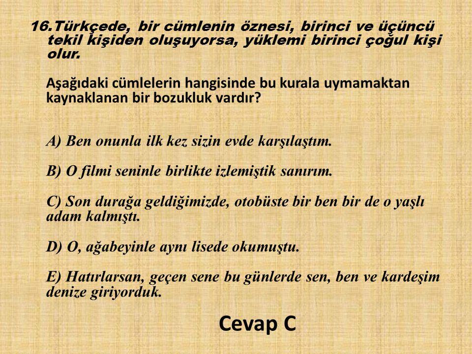 16.Türkçede, bir cümlenin öznesi, birinci ve üçüncü tekil kişiden oluşuyorsa, yüklemi birinci çoğul kişi olur. Aşağıdaki cümlelerin hangisinde bu kura