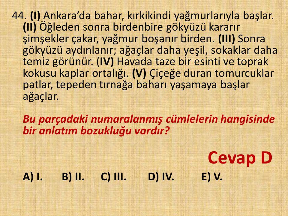44. (I) Ankara'da bahar, kırkikindi yağmurlarıyla başlar. (II) Öğleden sonra birdenbire gökyüzü kararır şimşekler çakar, yağmur boşanır birden. (III)