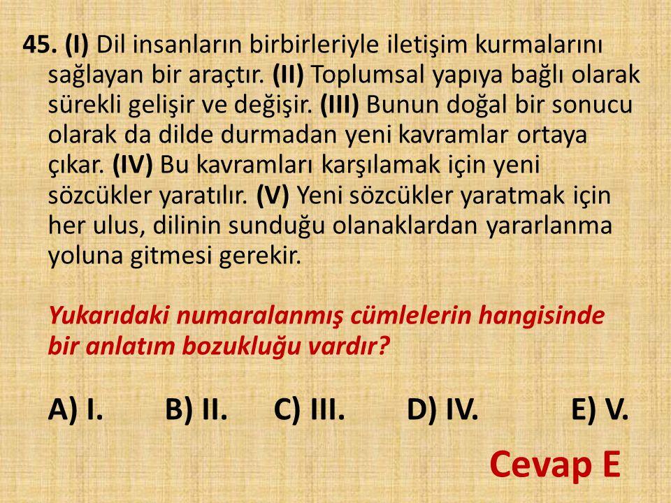 45. (I) Dil insanların birbirleriyle iletişim kurmalarını sağlayan bir araçtır. (II) Toplumsal yapıya bağlı olarak sürekli gelişir ve değişir. (III) B