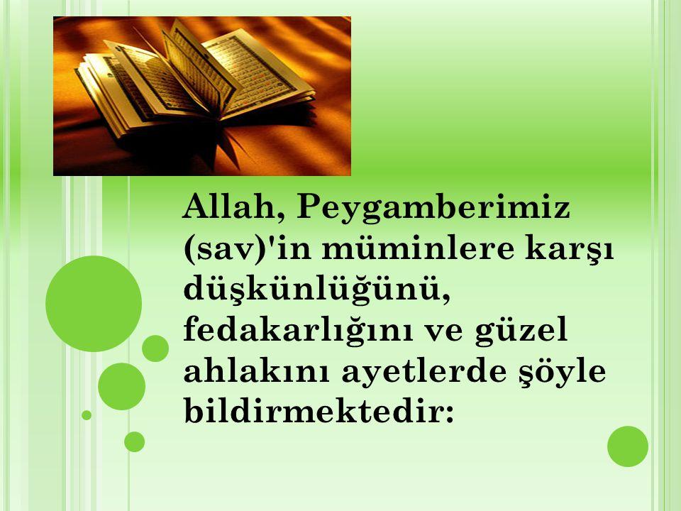 Allah, Peygamberimiz (sav) in müminlere karşı düşkünlüğünü, fedakarlığını ve güzel ahlakını ayetlerde şöyle bildirmektedir: