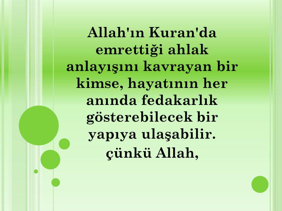 Allah'ın Kuran'da emrettiği ahlak anlayışını kavrayan bir kimse, hayatının her anında fedakarlık gösterebilecek bir yapıya ulaşabilir. çünkü Allah,