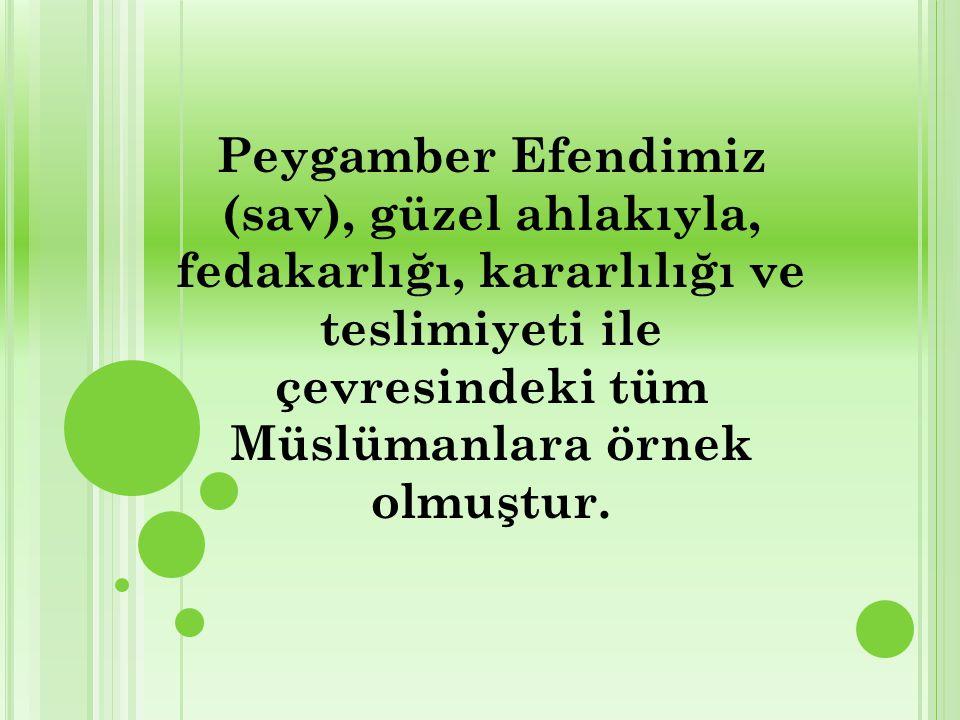 Peygamber Efendimiz (sav), güzel ahlakıyla, fedakarlığı, kararlılığı ve teslimiyeti ile çevresindeki tüm Müslümanlara örnek olmuştur.