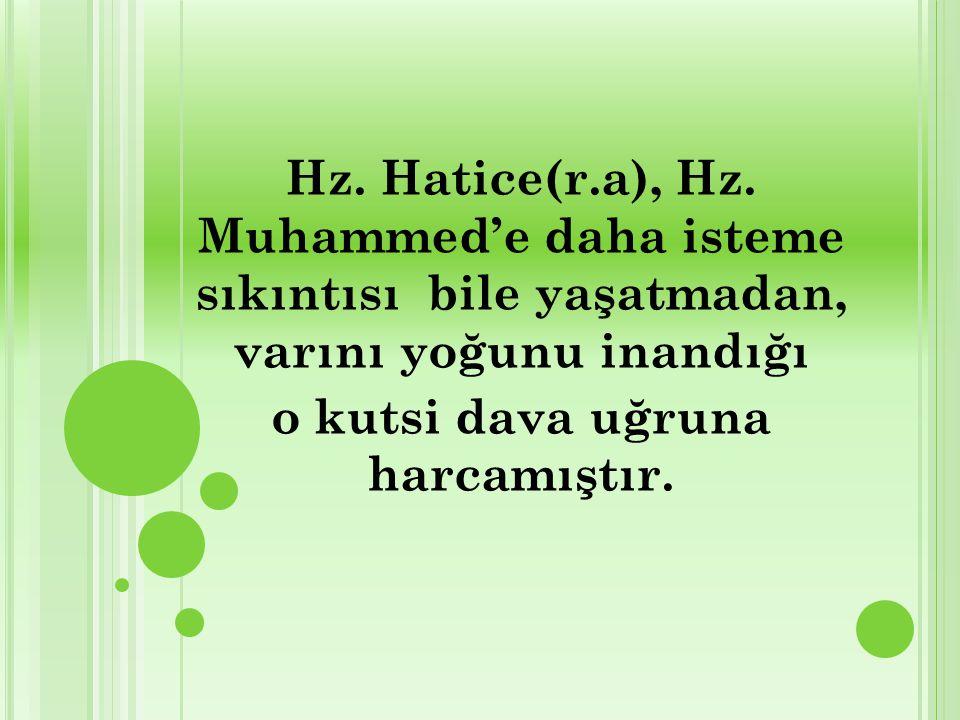 Hz. Hatice(r.a), Hz. Muhammed'e daha isteme sıkıntısı bile yaşatmadan, varını yoğunu inandığı o kutsi dava uğruna harcamıştır.