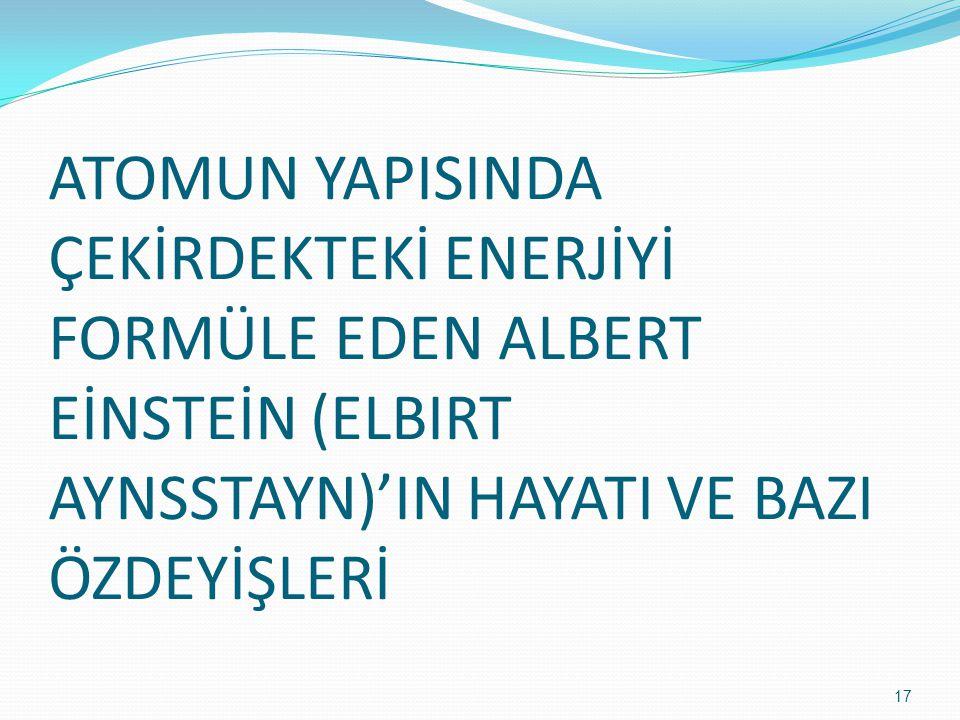ATOMUN YAPISINDA ÇEKİRDEKTEKİ ENERJİYİ FORMÜLE EDEN ALBERT EİNSTEİN (ELBIRT AYNSSTAYN)'IN HAYATI VE BAZI ÖZDEYİŞLERİ 17