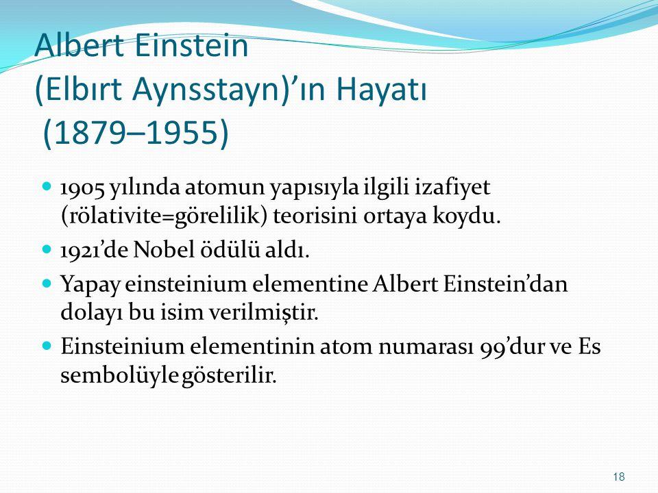 Albert Einstein (Elbırt Aynsstayn)'ın Hayatı (1879–1955) 1905 yılında atomun yapısıyla ilgili izafiyet (rölativite=görelilik) teorisini ortaya koydu.