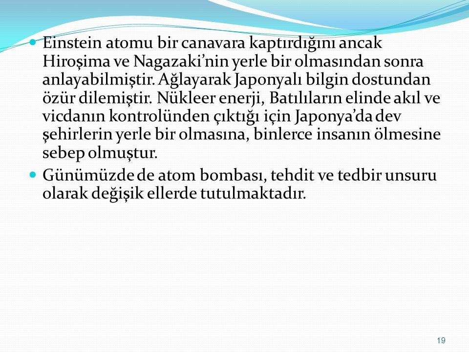 Einstein atomu bir canavara kaptırdığını ancak Hiroşima ve Nagazaki'nin yerle bir olmasından sonra anlayabilmiştir. Ağlayarak Japonyalı bilgin dostund