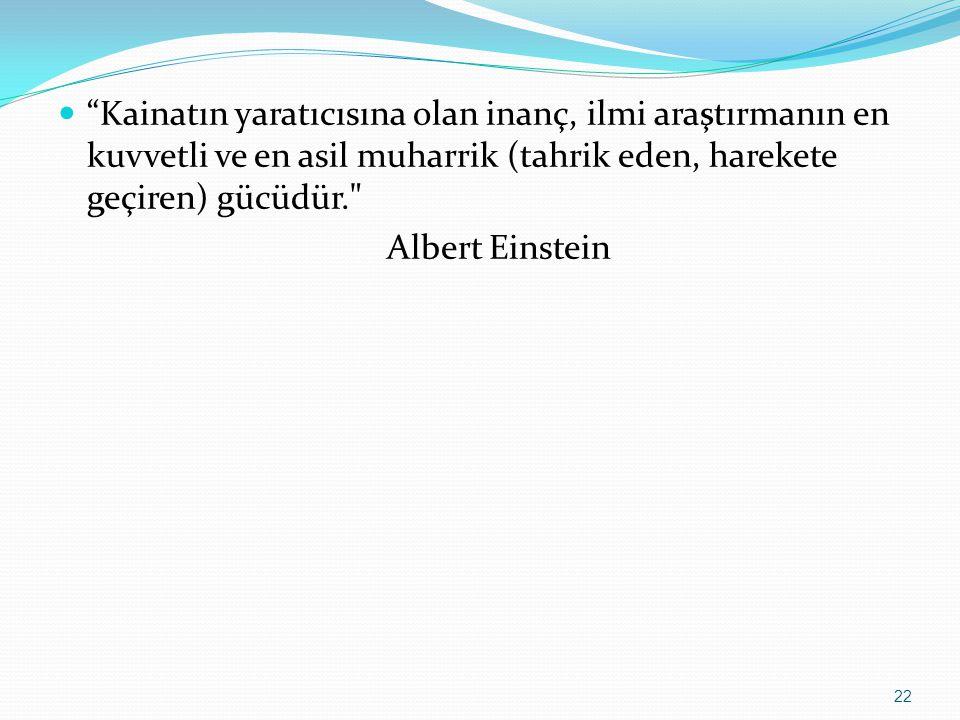 Kainatın yaratıcısına olan inanç, ilmi araştırmanın en kuvvetli ve en asil muharrik (tahrik eden, harekete geçiren) gücüdür. Albert Einstein 22